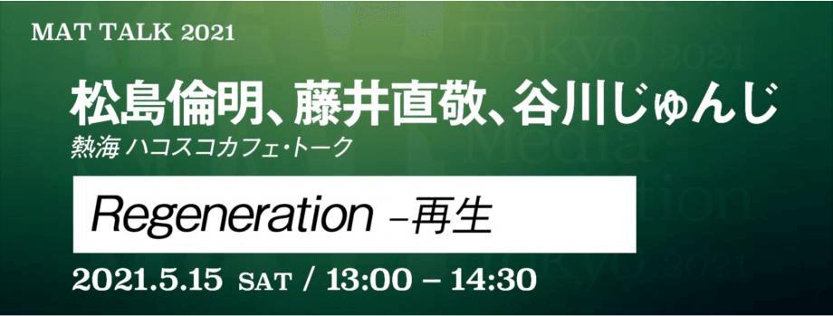 Regeneration 松島倫明、藤井直敬、谷川じゅんじ 2021.5.15 Sat / 13:00 - 14:30